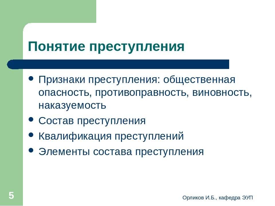 Орликов И.Б., кафедра ЭУП * Понятие преступления Признаки преступления: общес...