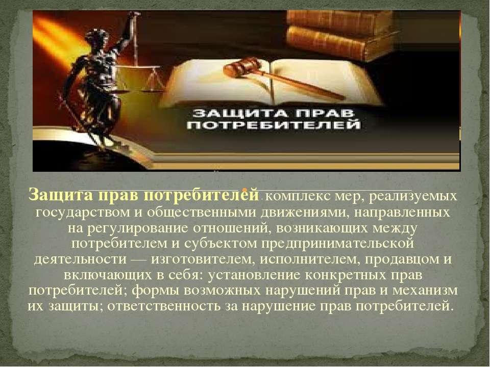 Защита прав потребителей - комплекс мер, реализуемых государством и обществен...