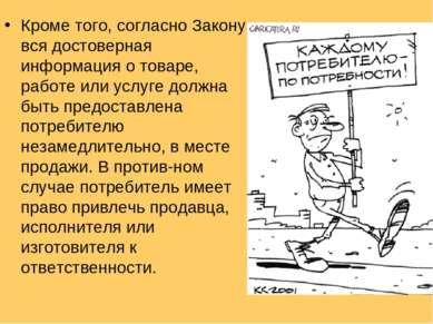 Кроме того, согласно Закону вся достоверная информация о товаре, работе или у...
