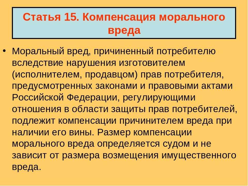 Статья 15. Компенсация морального вреда Моральный вред, причиненный потребите...
