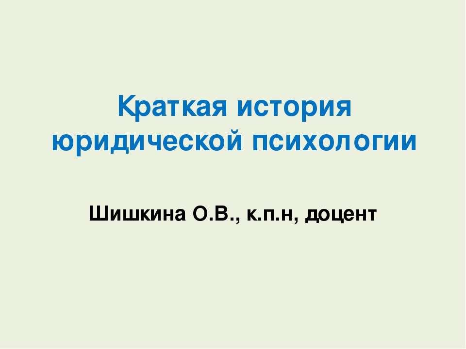 Краткая история юридической психологии Шишкина О.В., к.п.н, доцент