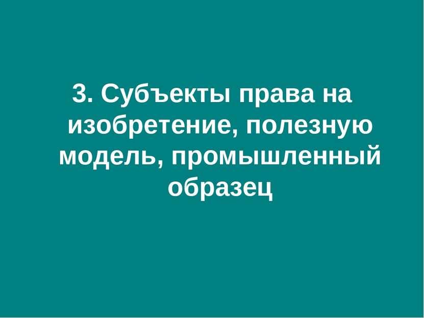 3. Субъекты права на изобретение, полезную модель, промышленный образец