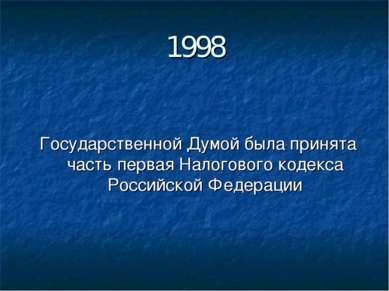 1998 Государственной Думой была принята часть первая Налогового кодекса Росси...