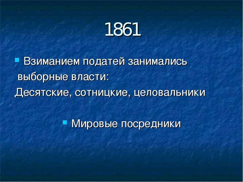 1861 Взиманием податей занимались выборные власти: Десятские, сотницкие, цело...