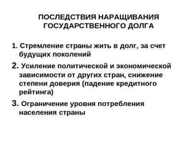 ПОСЛЕДСТВИЯ НАРАЩИВАНИЯ ГОСУДАРСТВЕННОГО ДОЛГА 1. Стремление страны жить в до...