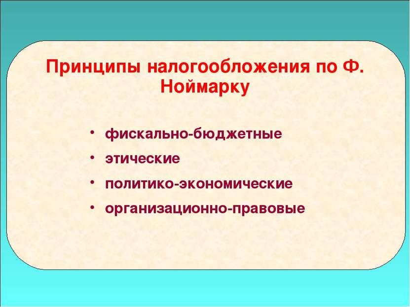 49 Принципы налогообложения по Ф. Ноймарку фискально-бюджетные этические поли...