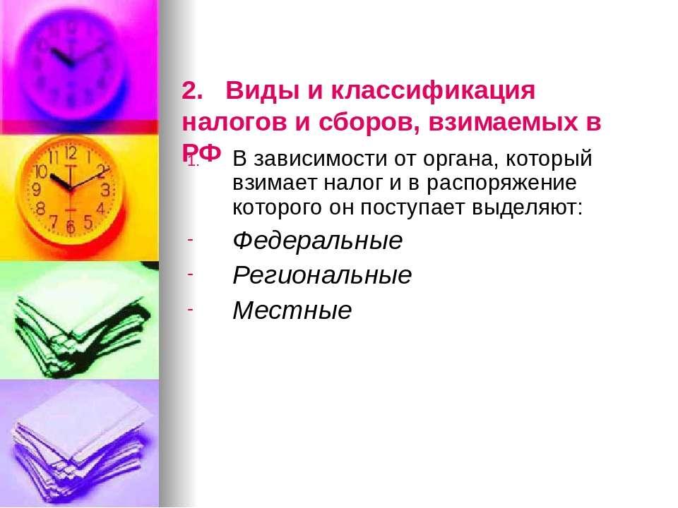 2. Виды и классификация налогов и сборов, взимаемых в РФ В зависимости от орг...
