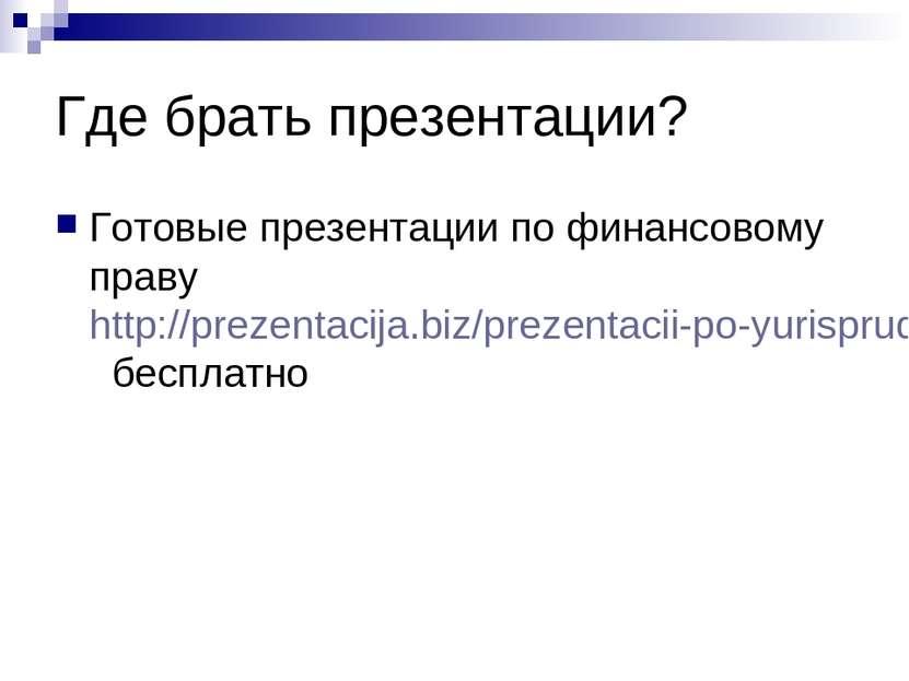 Где брать презентации? Готовые презентации по финансовому праву http://prezen...