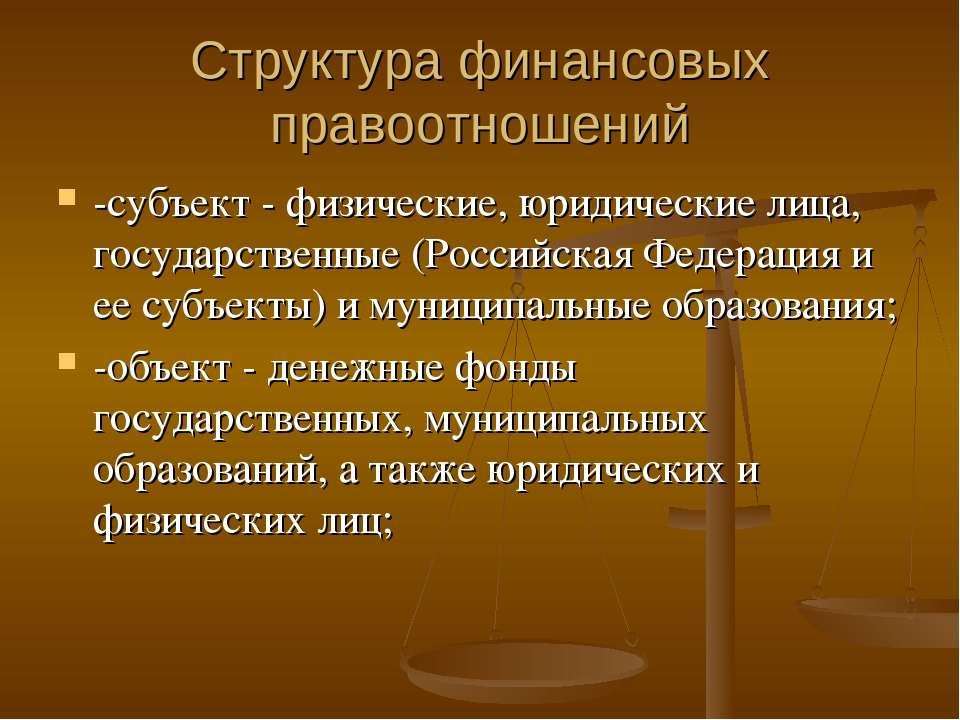 Структура финансовых правоотношений -субъект - физические, юридические лица, ...