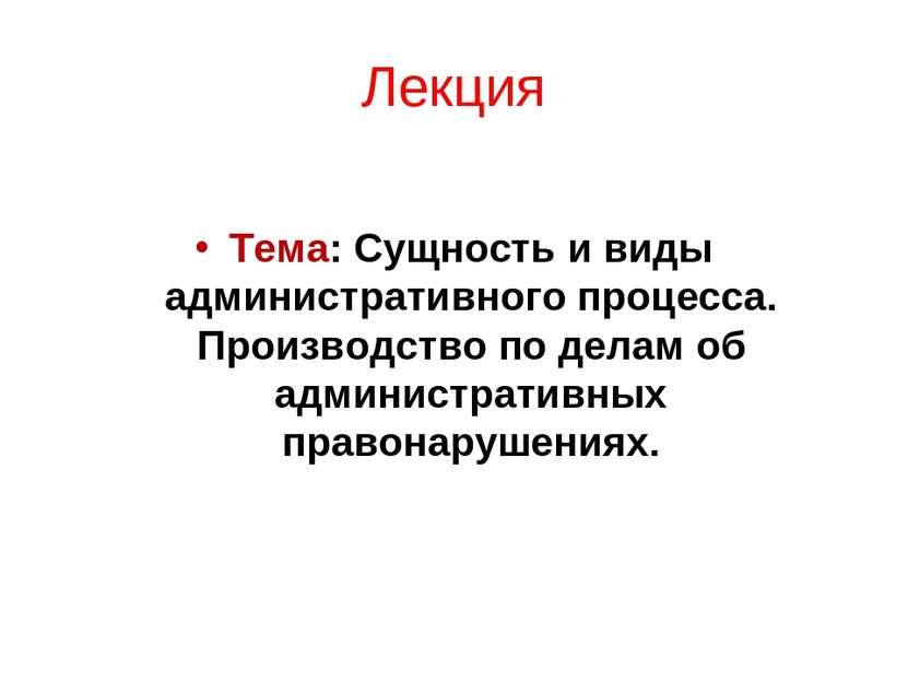 Лекция Тема: Сущность и виды административного процесса. Производство по дела...