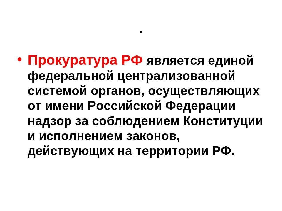 . Прокуратура РФ является единой федеральной централизованной системой органо...