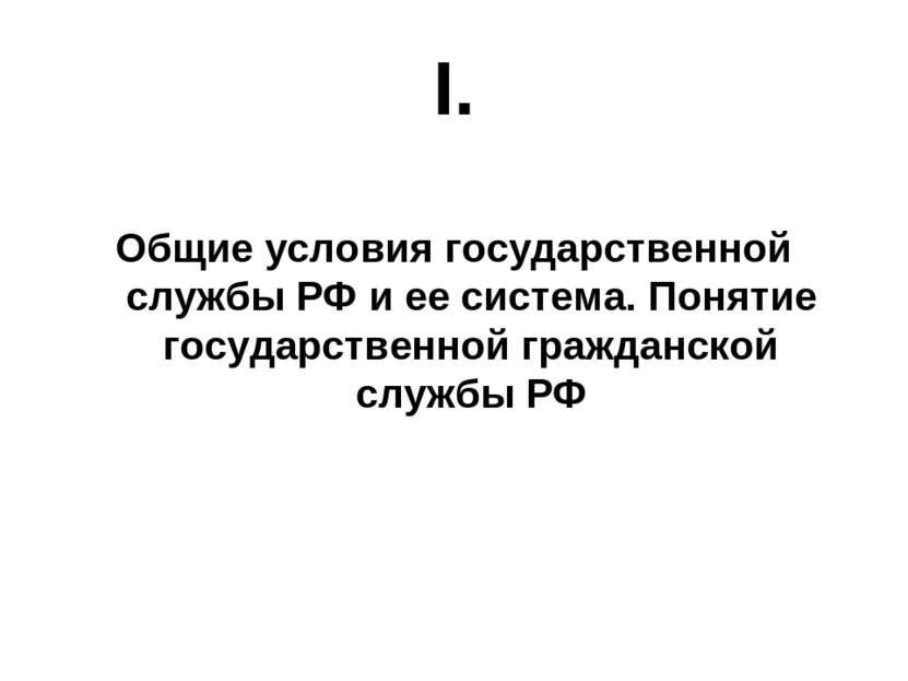 I.  Общие условия государственной службы РФ и ее система. Понятие государств...