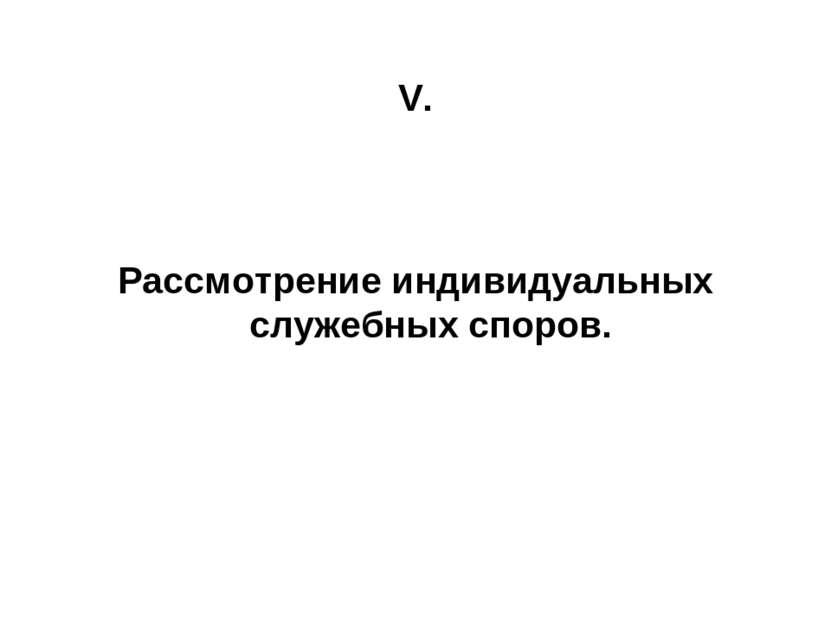 V. Рассмотрение индивидуальных служебных споров.