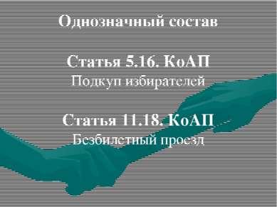 Однозначный состав Статья 5.16. КоАП Подкуп избирателей Статья 11.18. КоАП Бе...