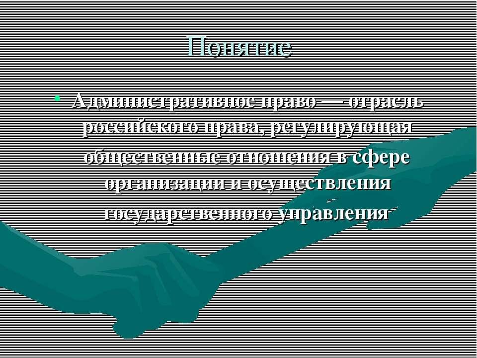 Понятие Административное право — отрасль российского права, регулирующая обще...
