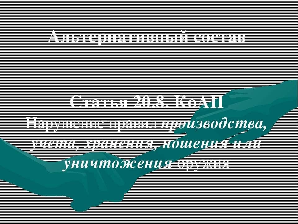 Альтернативный состав Статья 20.8. КоАП Нарушение правил производства, учета,...