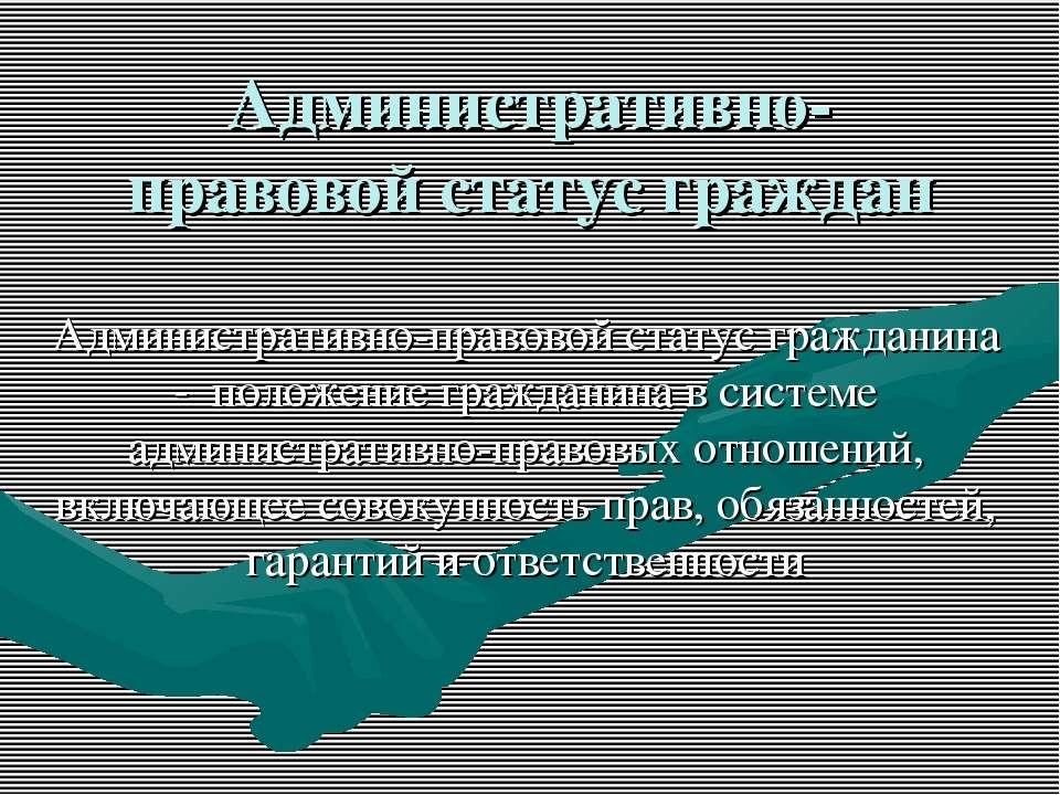 Административно-правовой статус граждан Административно-правовой статус гражд...