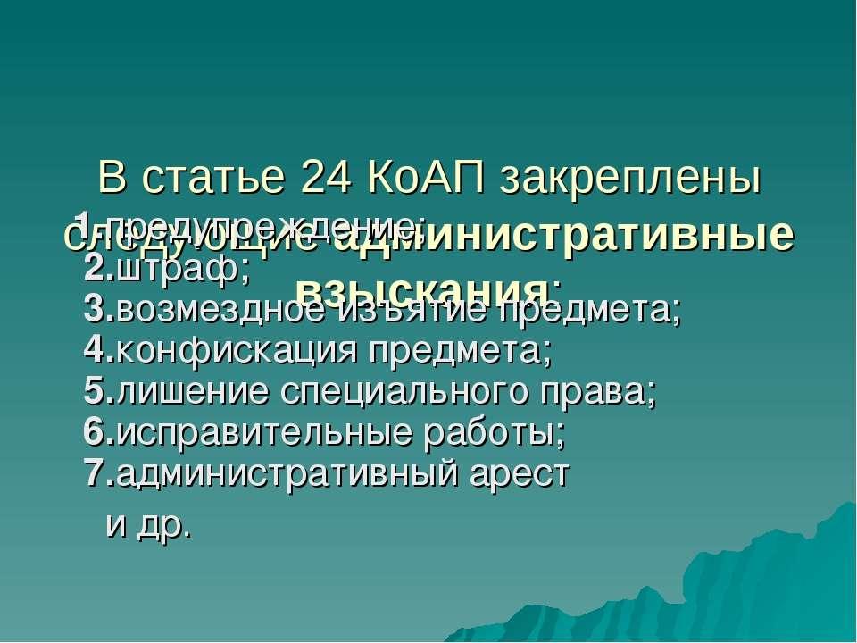 В статье 24 КоАП закреплены следующие административные взыскания: 1.предупреж...