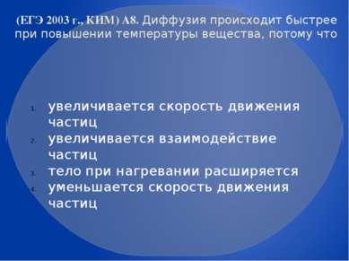 (ЕГЭ 2003 г., КИМ) А8. Диффузия происходит быстрее при повышении температуры ...