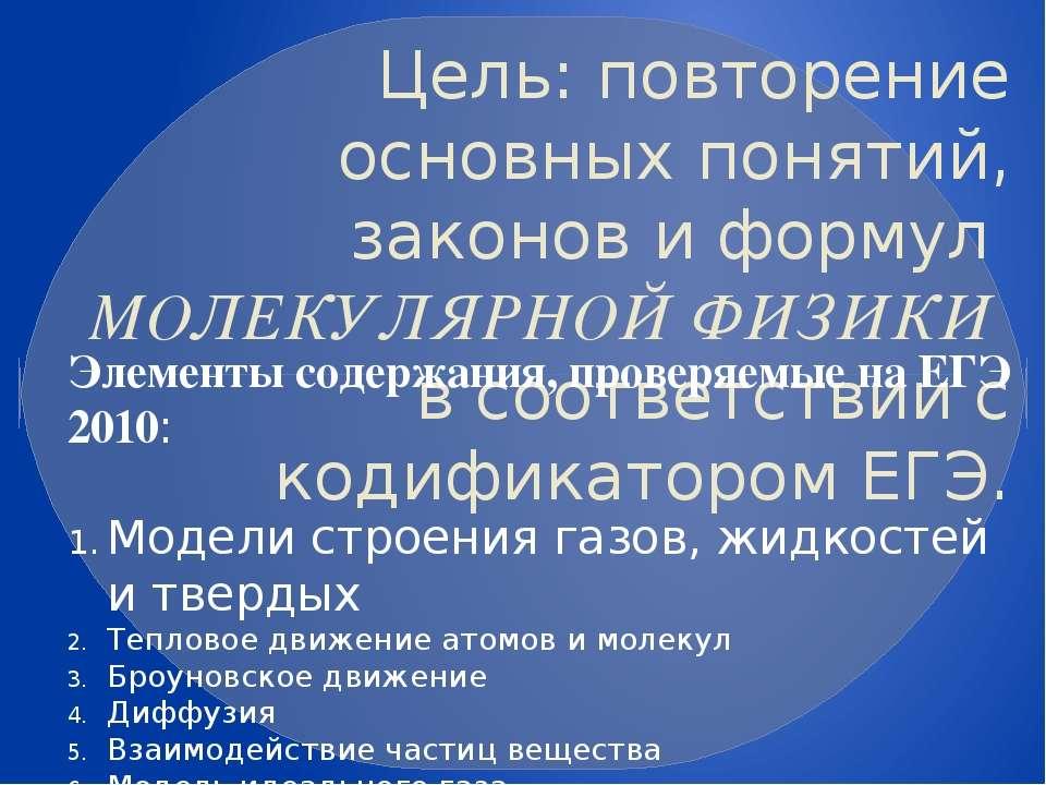 Цель: повторение основных понятий, законов и формул МОЛЕКУЛЯРНОЙ ФИЗИКИ в соо...