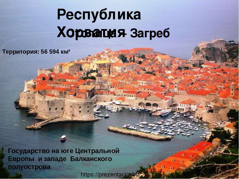 Территория:56 594 км² Республика Хорватия Столица – За греб Государство на ю...