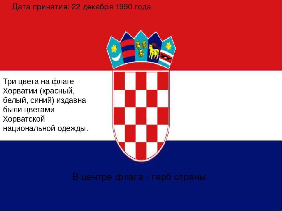 Дата принятия: 22 декабря 1990 года Три цвета на флаге Хорватии (красный, бел...