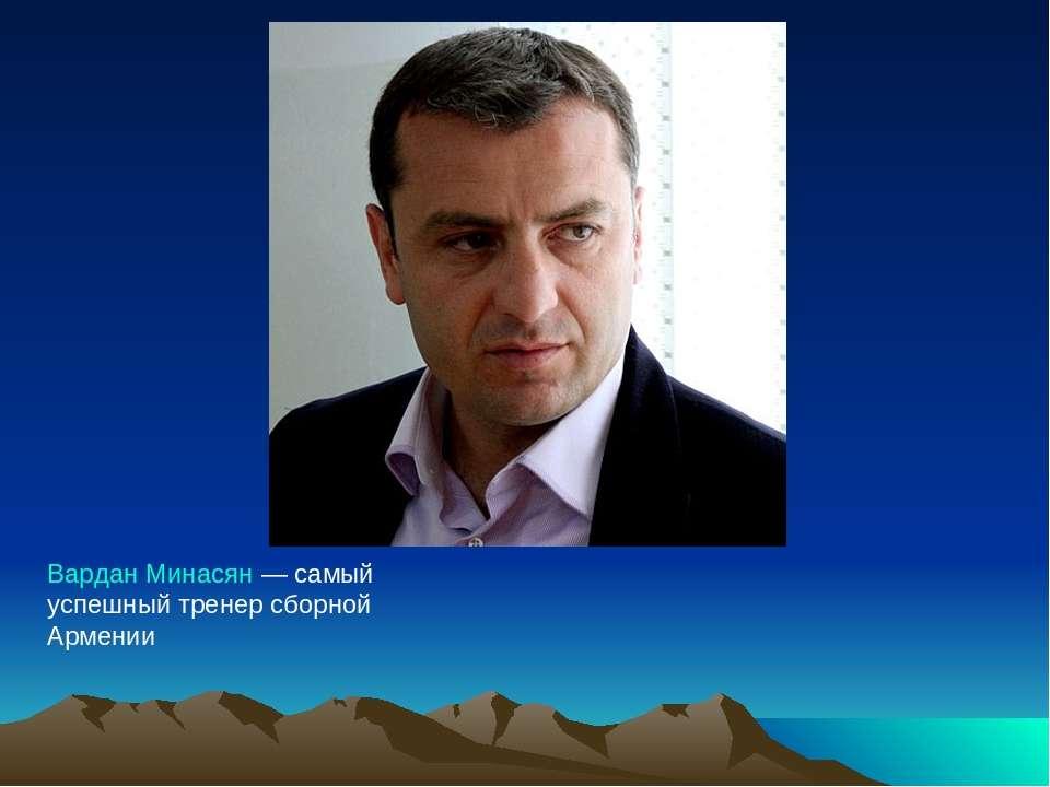 Вардан Минасян— самый успешный тренер сборной Армении