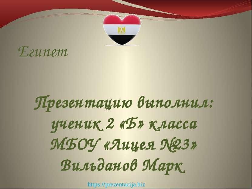 Египет Презентацию выполнил: ученик 2 «Б» класса МБОУ «Лицея №23» Вильданов М...