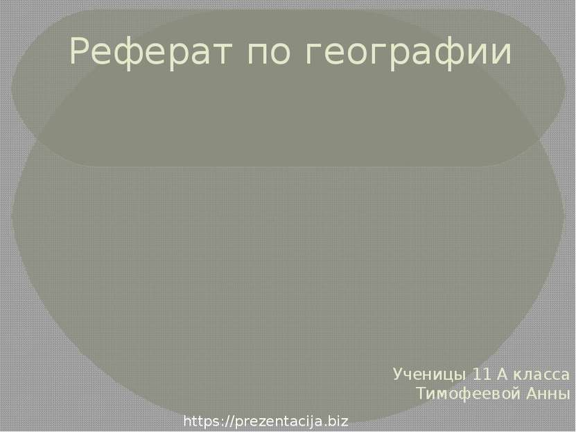 Реферат по географии Ученицы 11 А класса Тимофеевой Анны https://prezentacija...