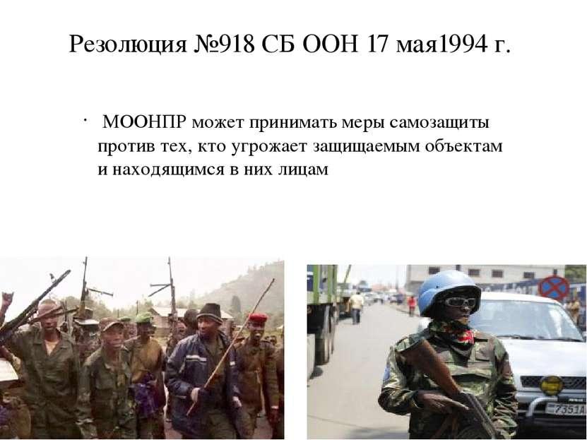 Резолюция №918 СБ ООН 17 мая1994 г. МООНПР может принимать меры самозащиты пр...