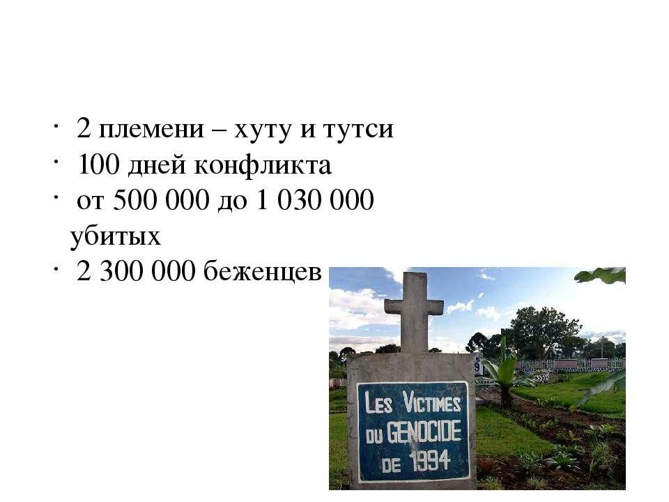 2 племени – хуту и тутси 100 дней конфликта от 500 000 до 1 030 000 убитых 2 ...