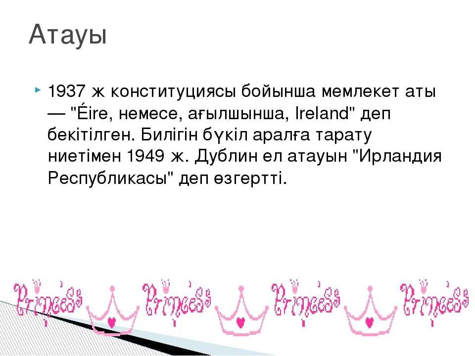 """1937ж конституциясы бойынша мемлекет аты — """"Éire, немесе, ағылшынша, Ireland..."""