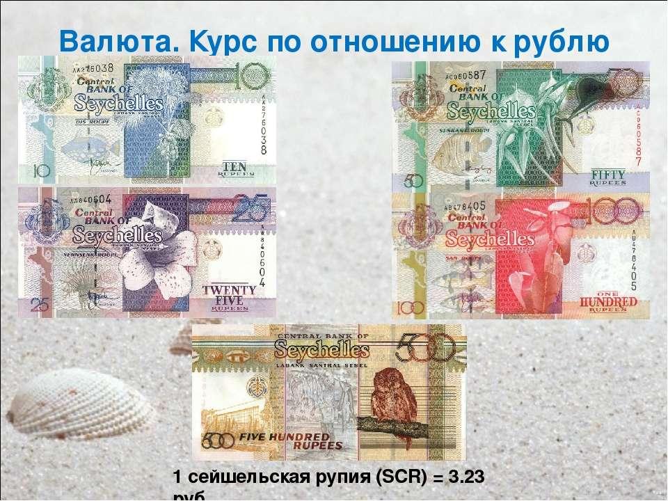 Валюта. Курс по отношению к рублю 1 сейшельская рупия (SCR)=3.23 руб.