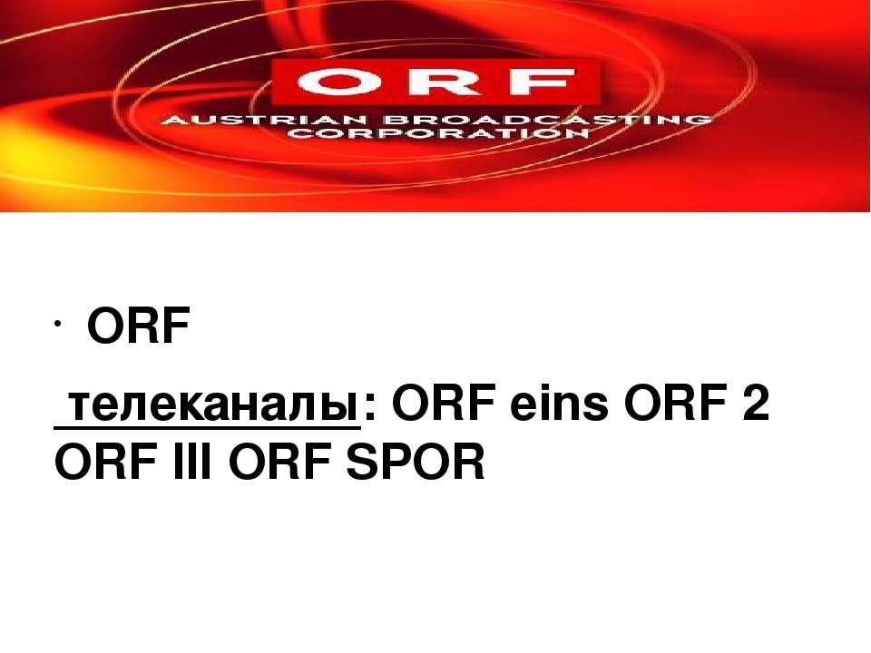ORF телеканалы: ORF eins ORF 2 ORF III ORF SPOR Радиоcтанции: Österreich 1, Ö...