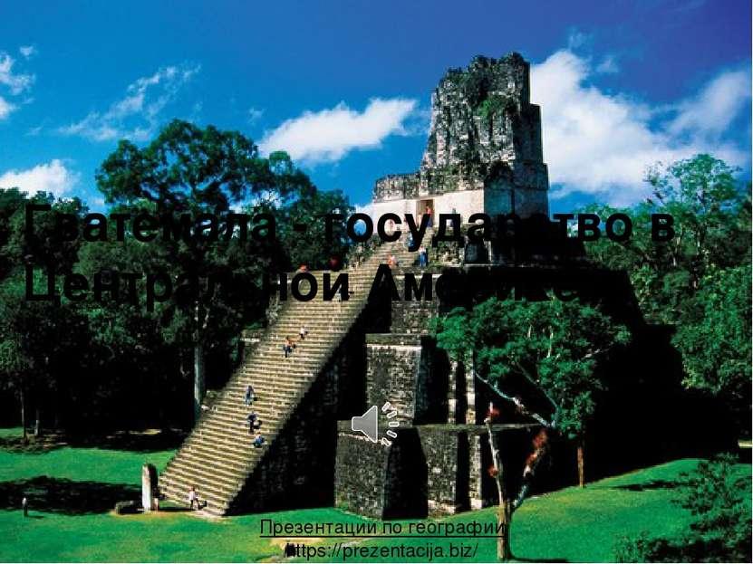 Гватемала - государство в Центральной Америке. Презентации по географии https...