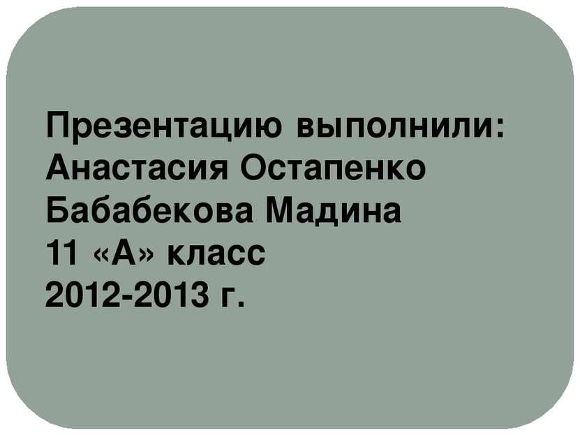 Презентацию выполнили: Анастасия Остапенко Бабабекова Мадина 11 «А» класс 201...