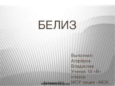 БЕЛИЗ Выполнил: Алфёров Владислав Ученик 10 «В» класса МОУ лицея «МОК №2» Вор...