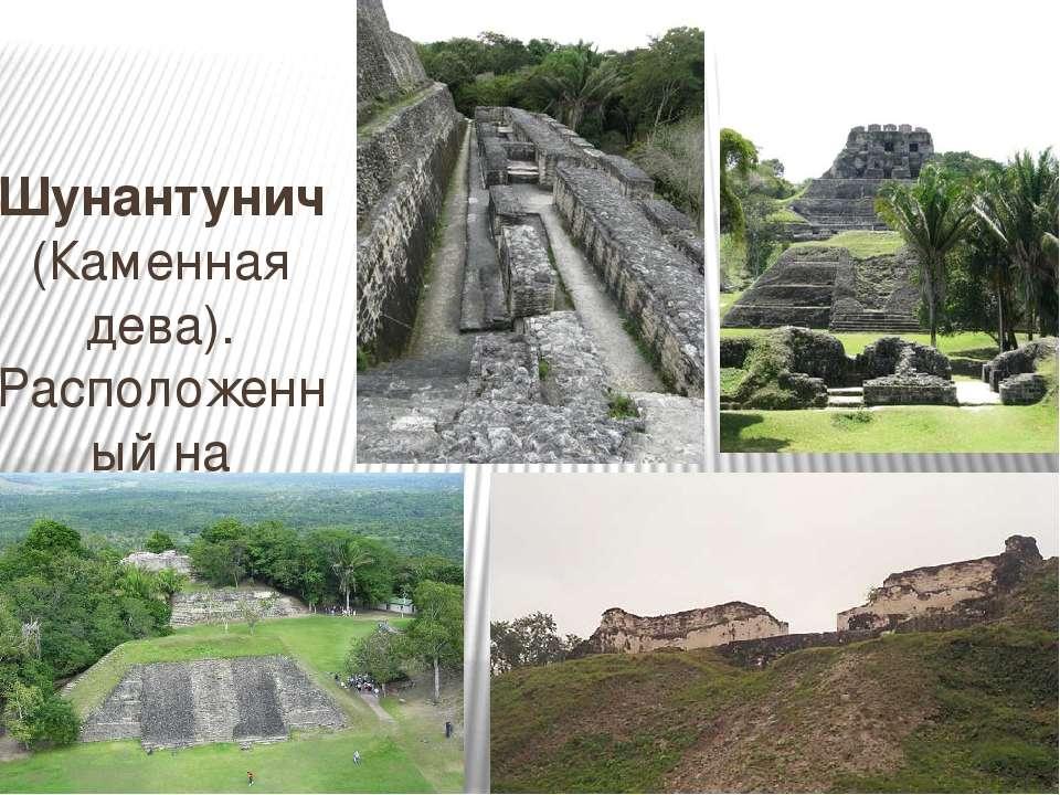 Шунантунич (Каменная дева). Расположенный на вершине одноименного холма около...
