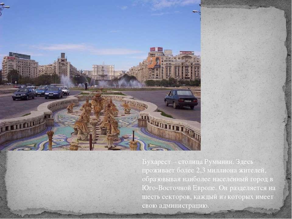 Бухарест – столица Румынии. Здесь проживает более 2,3 миллиона жителей, образ...