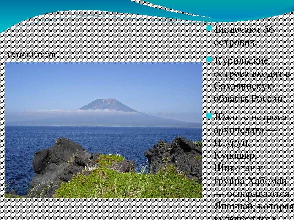 Включают 56 островов. Курильские острова входят в Сахалинскую область России....
