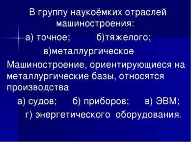 В группу наукоёмких отраслей машиностроения: а) точное; б)тяжелого; в)металлу...