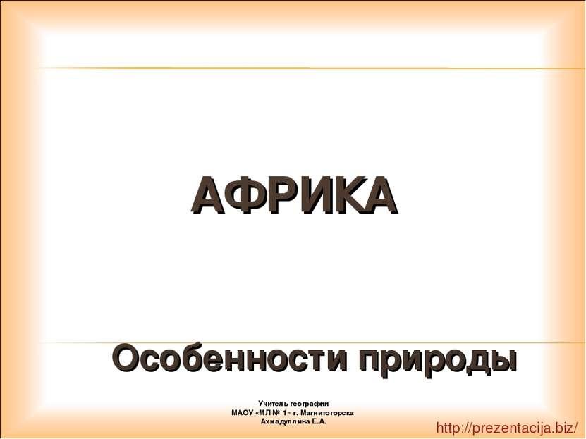 АФРИКА Особенности природы Учитель географии МАОУ «МЛ № 1» г. Магнитогорска А...