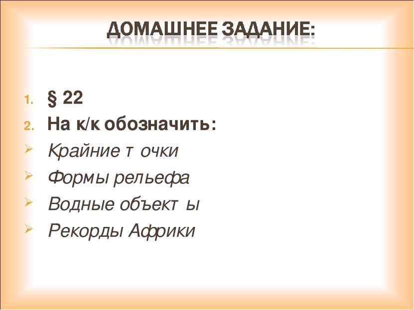 § 22 На к/к обозначить: Крайние точки Формы рельефа Водные объекты Рекорды Аф...