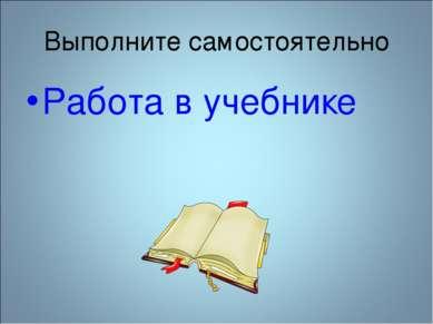 Выполните самостоятельно Работа в учебнике