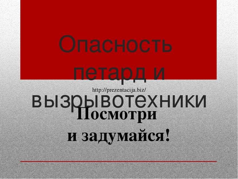 Опасность петард и вызрывотехники Посмотри и задумайся! http://prezentacija.biz/
