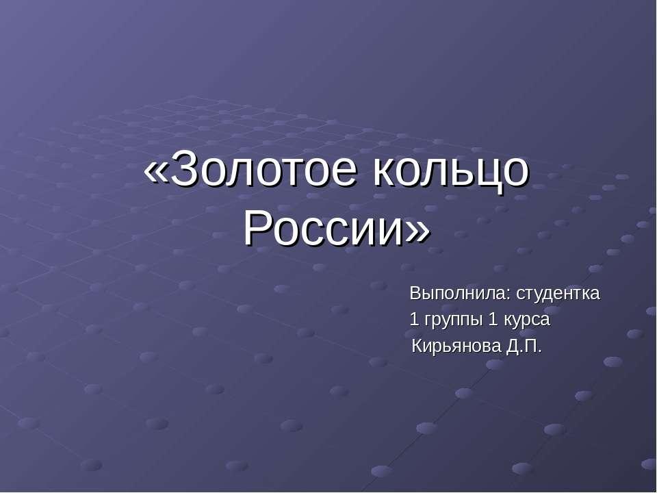 «Золотое кольцо России» Выполнила: студентка 1 группы 1 курса Кирьянова Д.П.