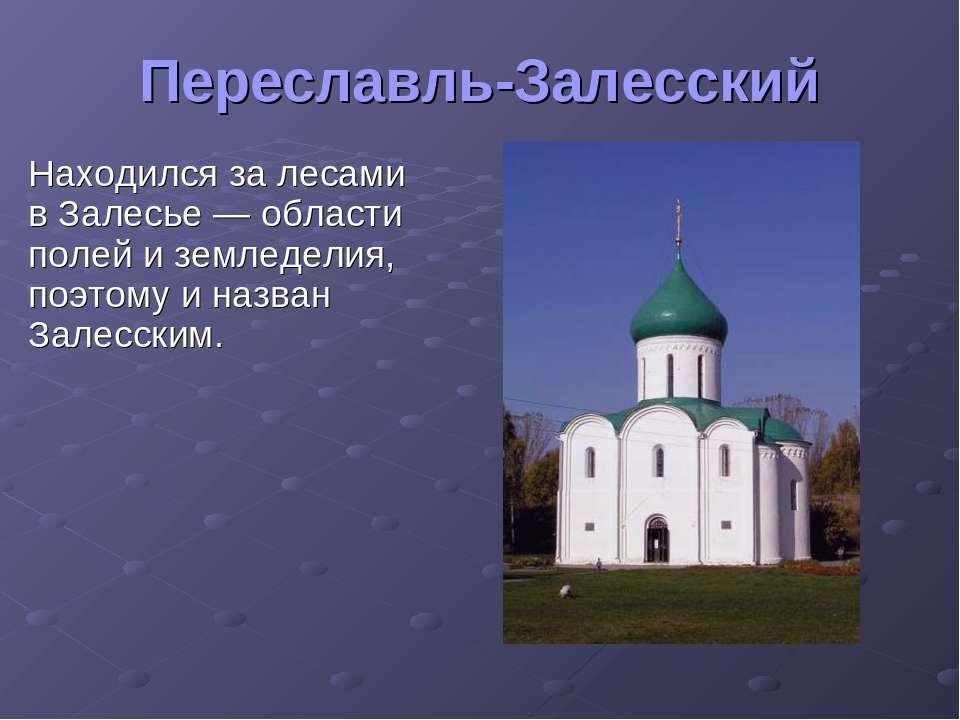 Переславль-Залесский Находился за лесами в Залесье— области полей и земледел...