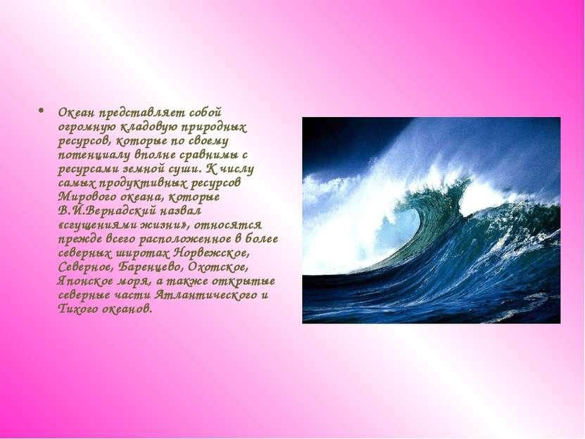 Океан представляет собой огромную кладовую природных ресурсов, которые по сво...