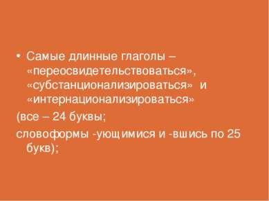 Самые длинные глаголы – «переосвидетельствоваться», «субстанционализироваться...