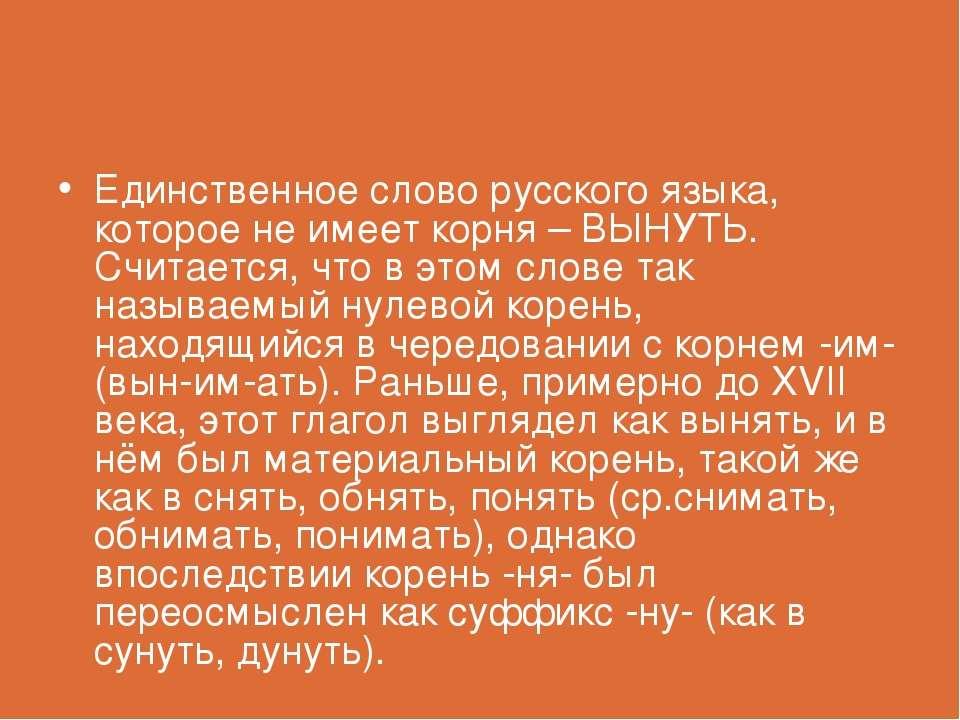 Единственное слово русского языка, которое не имеет корня – ВЫНУТЬ. Считается...
